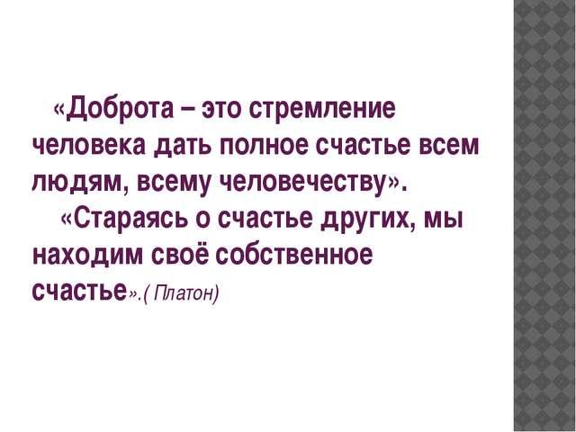 «Доброта – это стремление человека дать полное счастье всем людям, всему чел...
