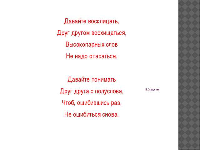 Б.Окуджава Давайте восклицать, Друг другом восхищаться, Высокопарных слов Не...