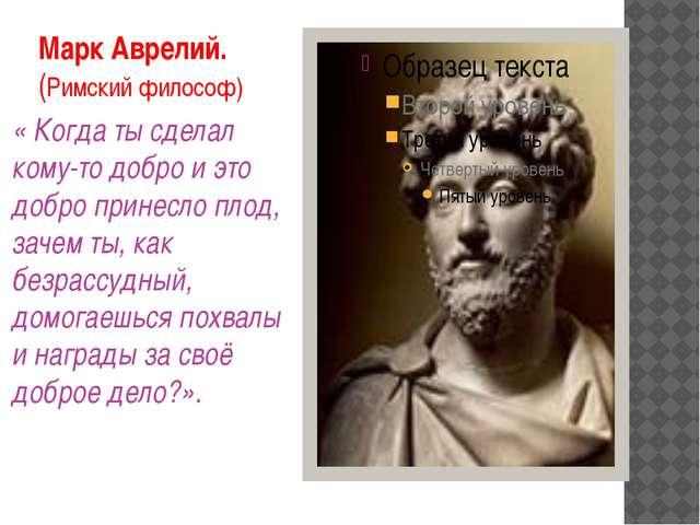 Марк Аврелий. (Римский философ) « Когда ты сделал кому-то добро и это добро п...