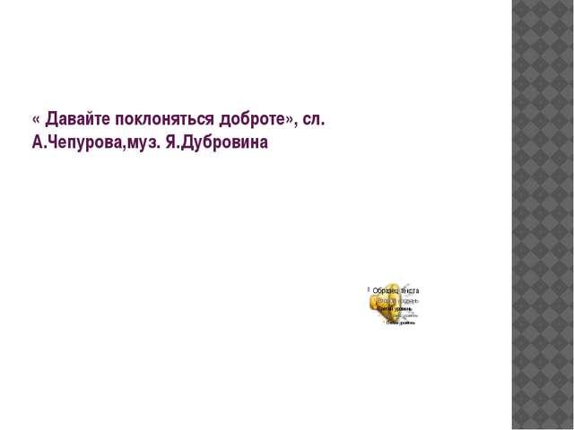 « Давайте поклоняться доброте», сл. А.Чепурова,муз. Я.Дубровина