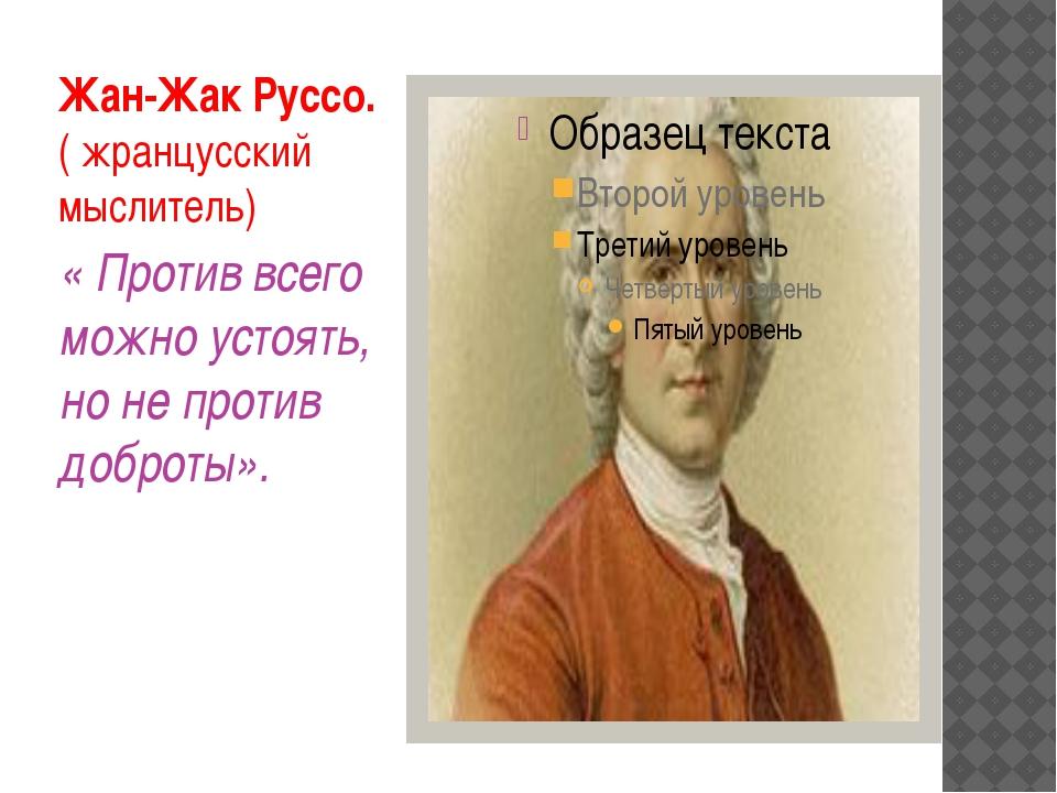 Жан-Жак Руссо. ( жранцусский мыслитель) « Против всего можно устоять, но не п...
