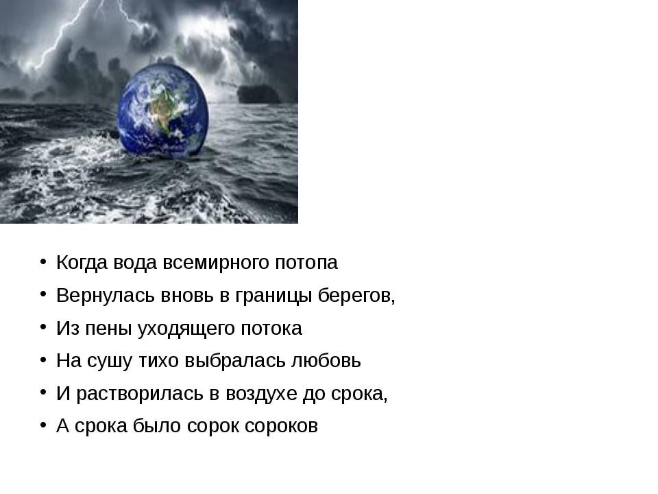 Когда вода всемирного потопа Вернулась вновь в границы берегов, Из пены уход...