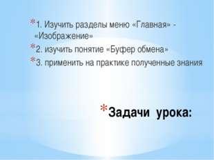 Задачи урока: 1. Изучить разделы меню «Главная» - «Изображение» 2. изучить по