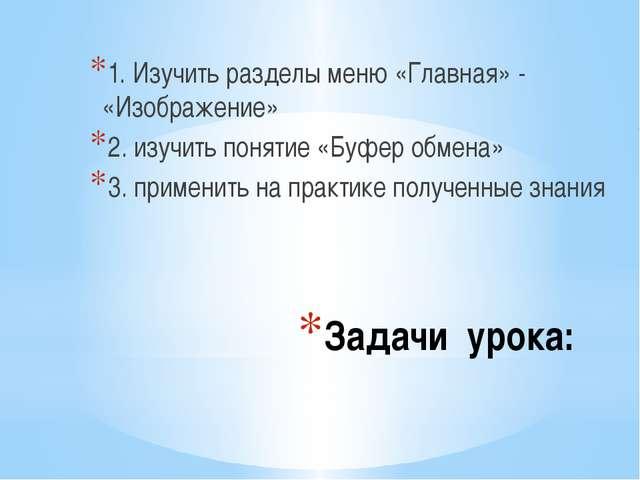 Задачи урока: 1. Изучить разделы меню «Главная» - «Изображение» 2. изучить по...