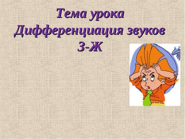 Тема урока Дифференциация звуков З-Ж
