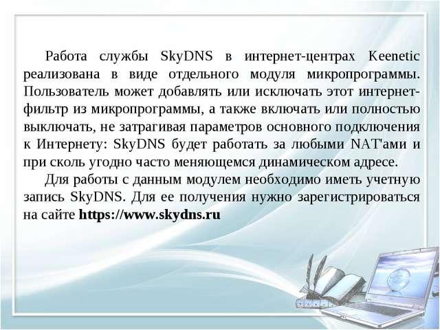 Работа службы SkyDNS в интернет-центрах Keenetic реализована в виде отдельно...