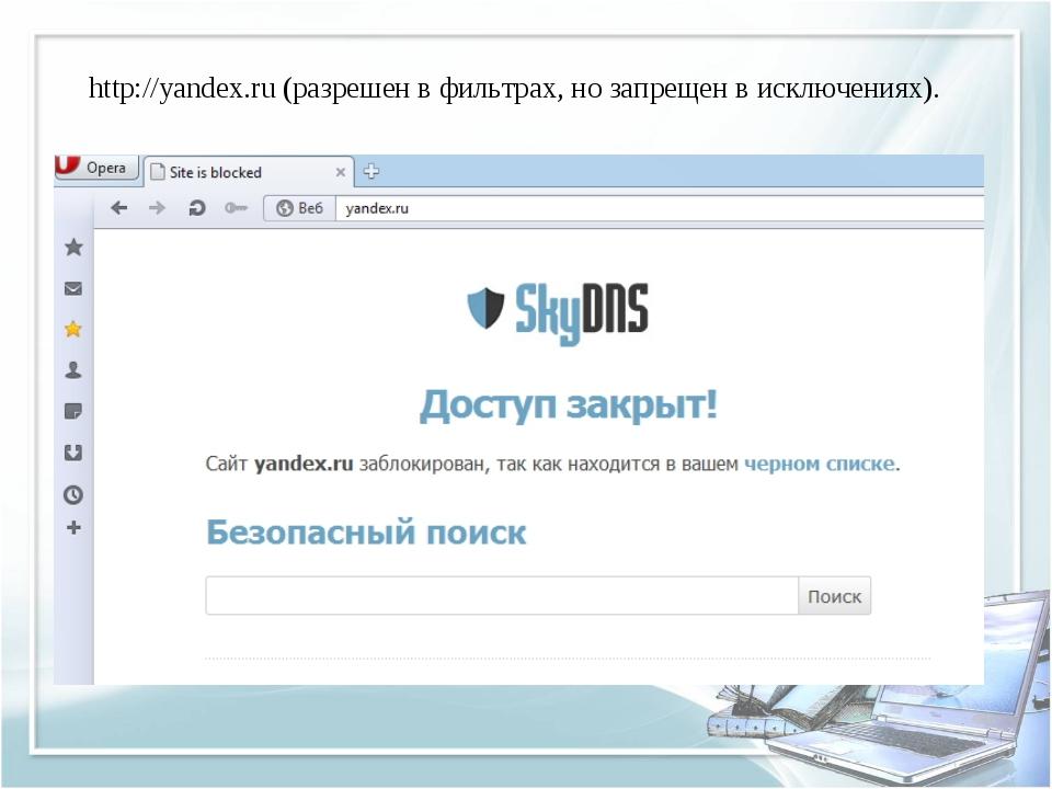 http://yandex.ru (разрешен в фильтрах, но запрещен в исключениях).
