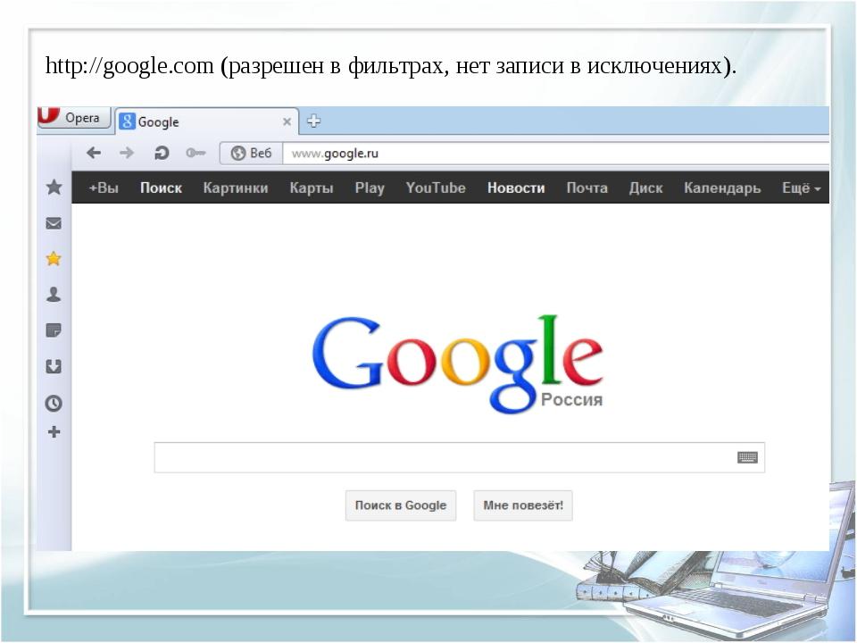 http://google.com (разрешен в фильтрах, нет записи в исключениях).