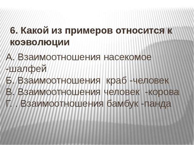 6. Какой из примеров относится к коэволюции А. Взаимоотношения насекомое -шал...