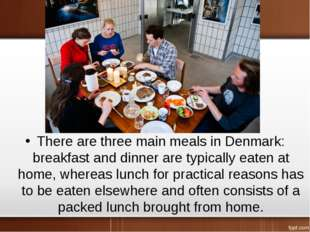 There are three main meals in Denmark: breakfast and dinner are typically eat