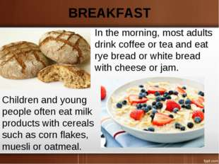 BREAKFAST In the morning, most adults drink coffee or tea and eat rye bread o