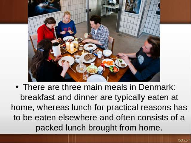 There are three main meals in Denmark: breakfast and dinner are typically eat...