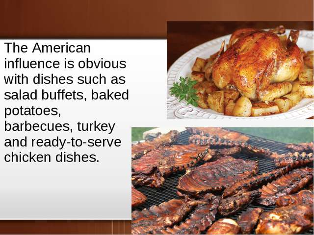 The American influence is obvious with dishes such as salad buffets, baked po...
