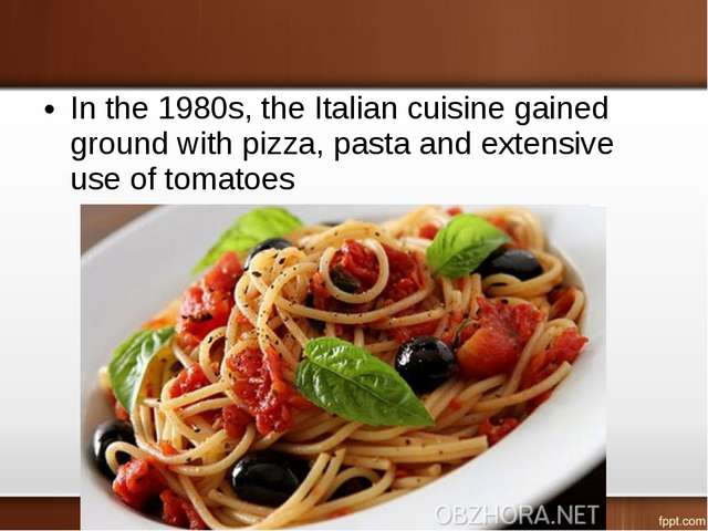 In the 1980s, the Italian cuisine gained ground with pizza, pasta and extensi...