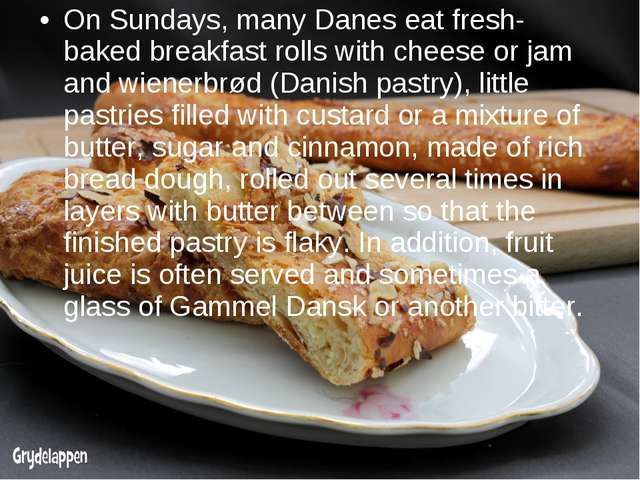 On Sundays, many Danes eat fresh-baked breakfast rolls with cheese or jam and...