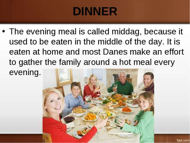 DINNER The evening meal is called middag, because it used to be eaten in the...
