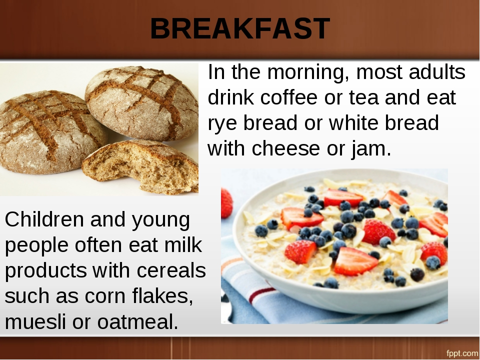BREAKFAST In the morning, most adults drink coffee or tea and eat rye bread o...