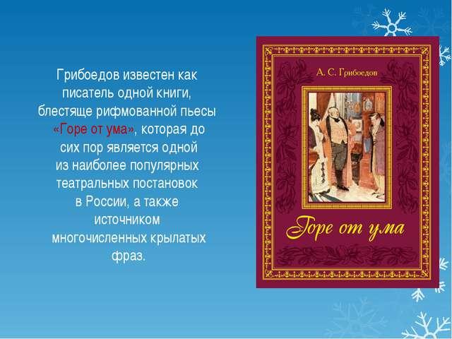 Грибоедов известен как писатель одной книги, блестяще рифмованной пьесы «Гор...