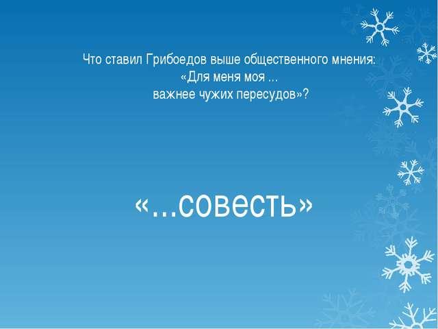 Что ставил Грибоедов выше общественного мнения: «Для меня моя ... важнее чужи...