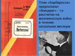 План «Барбаросса» предполагал «блицкриг» - т.е. рассчитан на молниеносную вой
