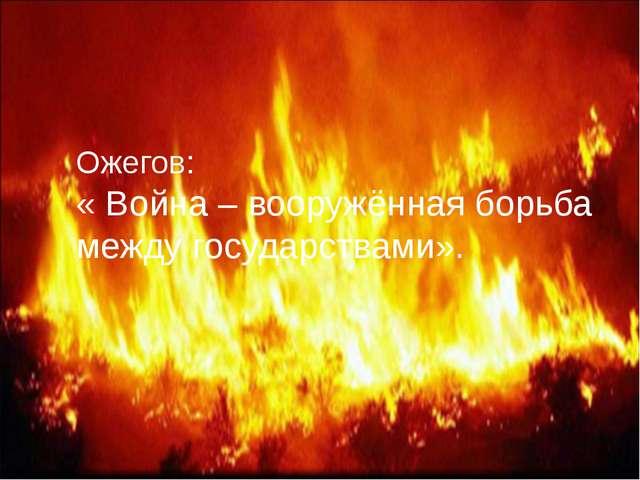 Ожегов: « Война – вооружённая борьба между государствами».