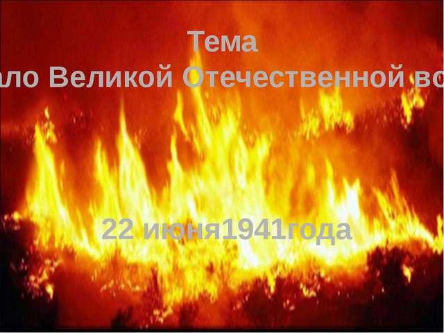 """Тема """"Начало Великой Отечественной войны"""" 22 июня1941года"""