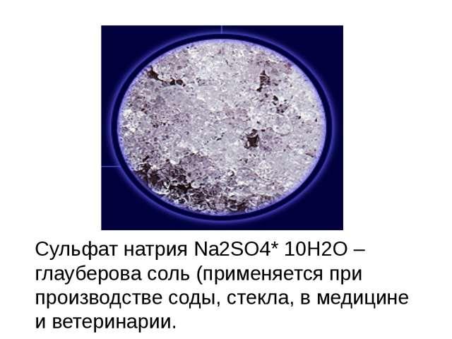Сульфат натрия Na2SO4* 10H2O–глауберова соль (применяется при производстве с...