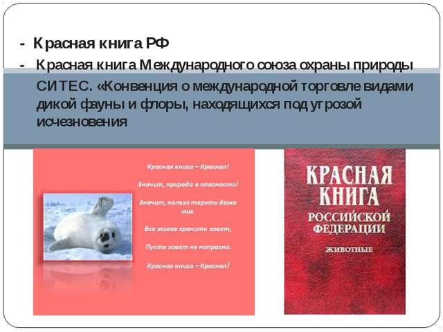 - Красная книга РФ - Красная книга Международного союза охраны природы СИТЕС....