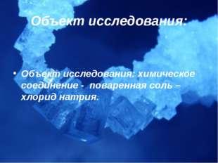 Объект исследования: Объект исследования: химическое соединение - поваренная