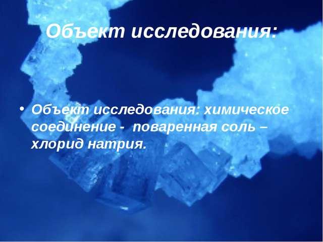 Объект исследования: Объект исследования: химическое соединение - поваренная...