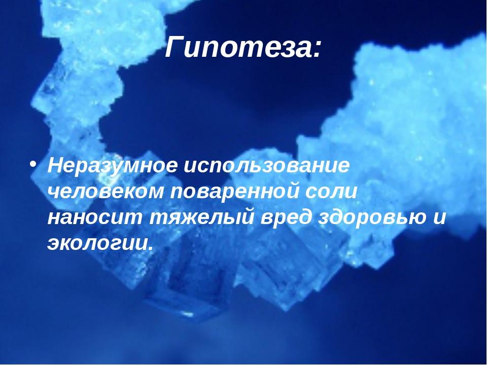 Гипотеза: Неразумное использование человеком поваренной соли наносит тяжелый...