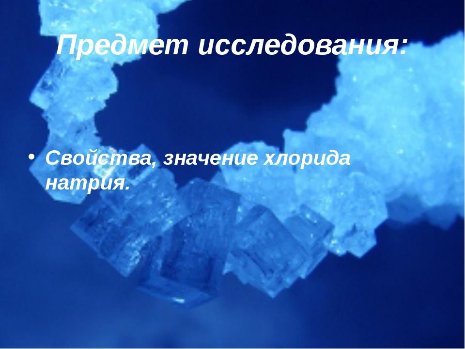 Предмет исследования: Свойства, значение хлорида натрия.