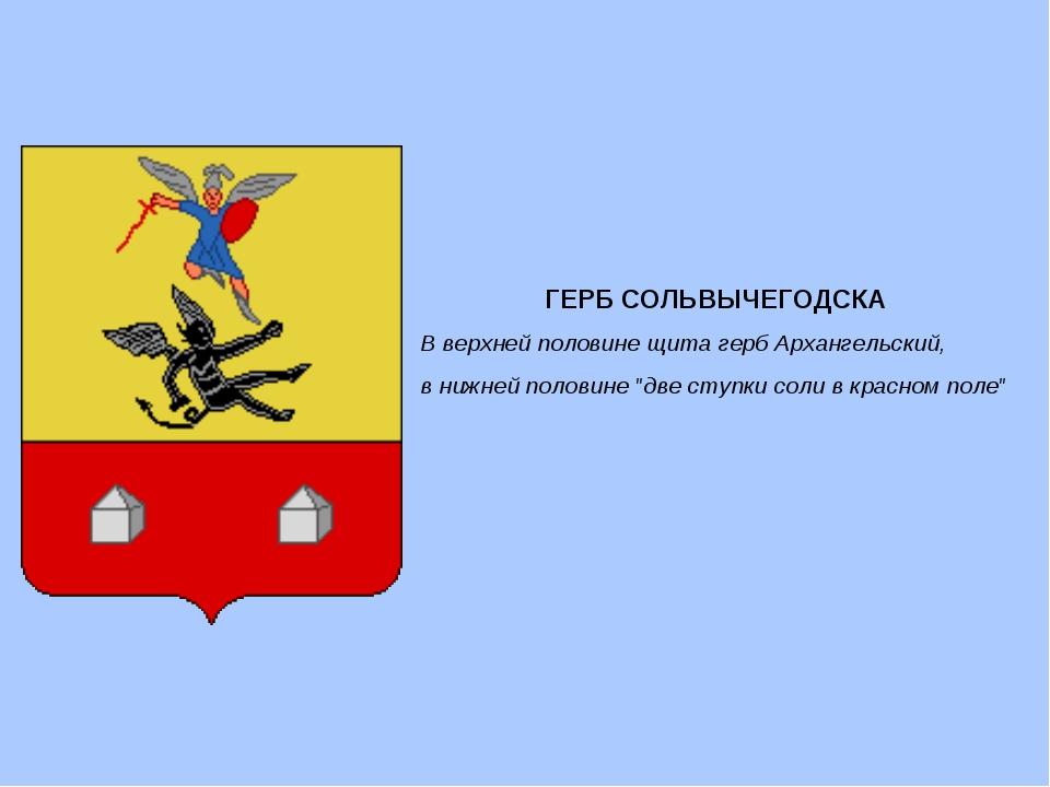 ГЕРБ СОЛЬВЫЧЕГОДСКА В верхней половине щита герб Архангельский, в нижней поло...