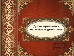 Духовно-нравственное воспитание на уроках химии Учитель химии МКОУ ОСОШ № 2 Б