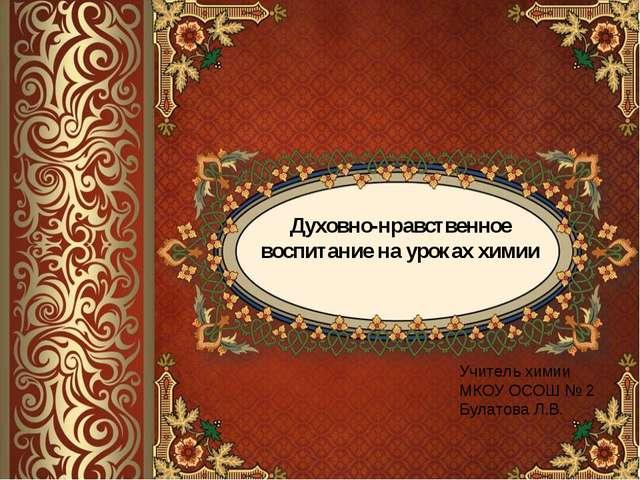 Духовно-нравственное воспитание на уроках химии Учитель химии МКОУ ОСОШ № 2 Б...