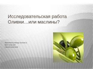 Исследовательская работа Оливки…или маслины? Выполнила ученица 3а класса МОУ