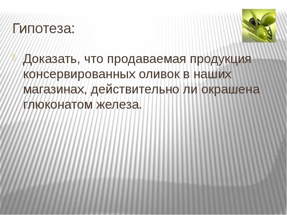 Гипотеза: Доказать, что продаваемая продукция консервированных оливок в наших...