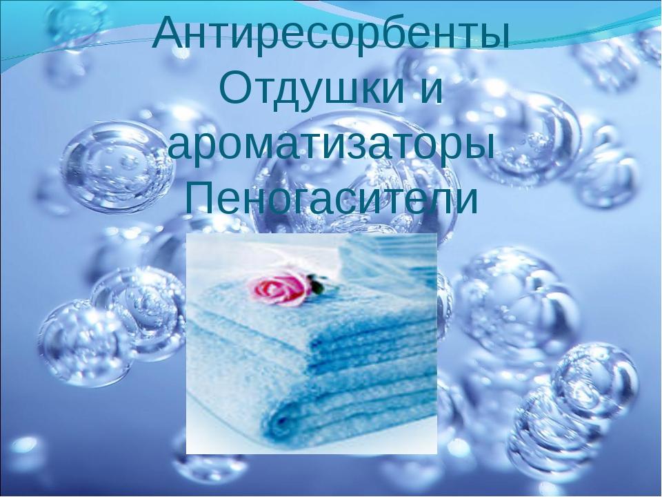 Антиресорбенты Отдушки и ароматизаторы Пеногасители