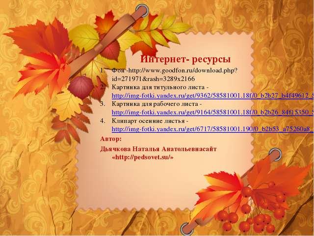 Интернет- ресурсы Фон -http://www.goodfon.ru/download.php?id=271971&rash=3289...