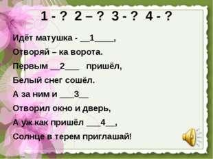 1 - ? 2 – ? 3 - ? 4 - ? Идёт матушка - __1____, Отворяй – ка ворота. Первым _
