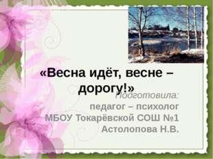 «Весна идёт, весне – дорогу!» Подготовила: педагог – психолог МБОУ Токарёвско