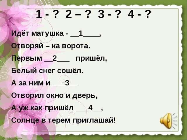 1 - ? 2 – ? 3 - ? 4 - ? Идёт матушка - __1____, Отворяй – ка ворота. Первым _...