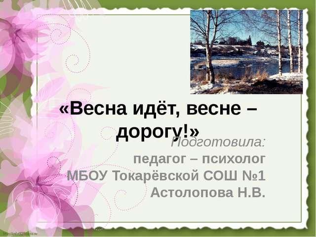 «Весна идёт, весне – дорогу!» Подготовила: педагог – психолог МБОУ Токарёвско...