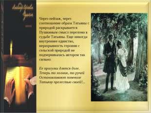 Через пейзаж, через соотношение образа Татьяны с природой раскрывается Пушкин