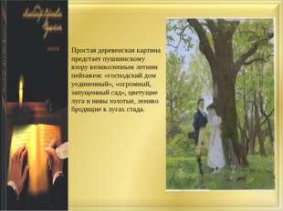 Простая деревенская картина предстает пушкинскому взору великолепным летним