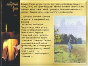 Татьяна близка автору тем, что она тонко воспринимает красоту полей, лесов, о