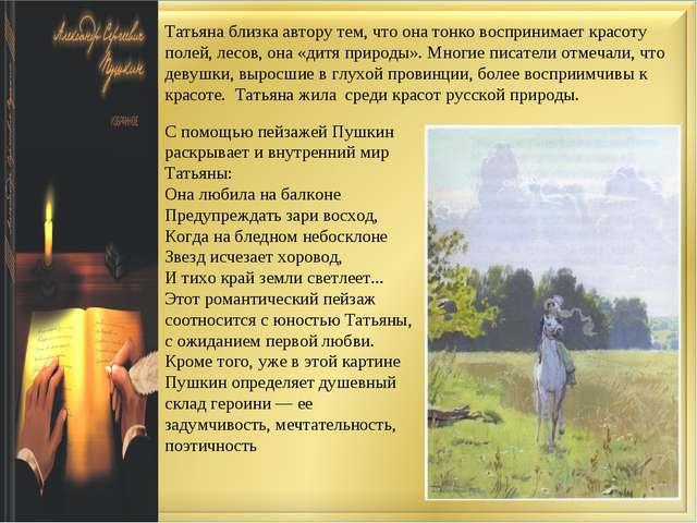 Татьяна близка автору тем, что она тонко воспринимает красоту полей, лесов, о...