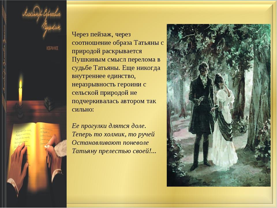 Через пейзаж, через соотношение образа Татьяны с природой раскрывается Пушкин...