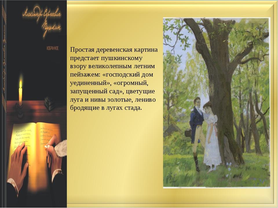 Простая деревенская картина предстает пушкинскому взору великолепным летним...