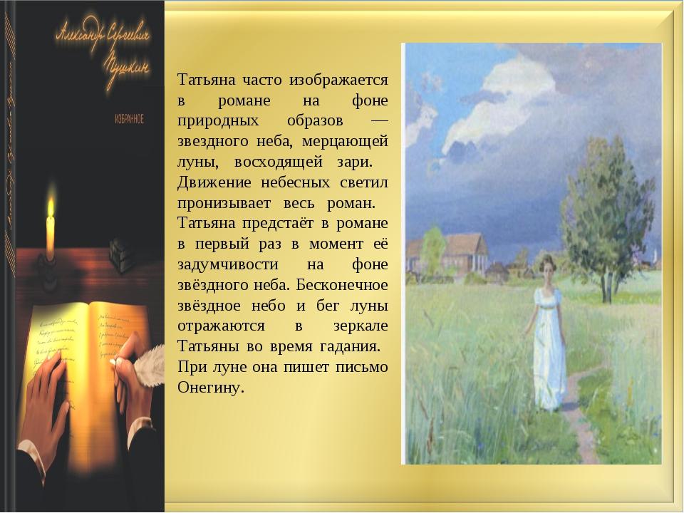 Татьяна часто изображается в романе на фоне природных образов — звездного неб...